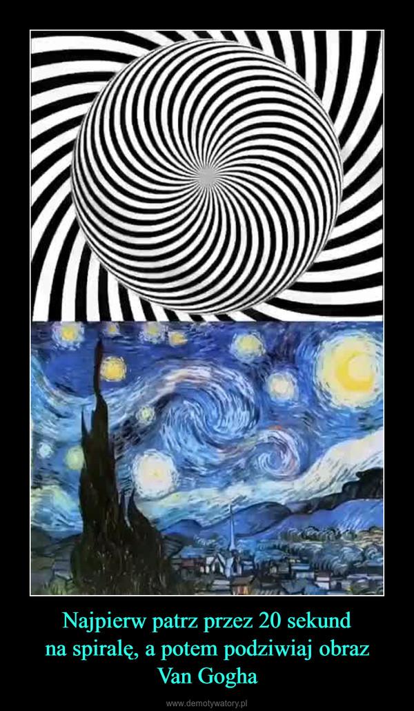 Najpierw patrz przez 20 sekundna spiralę, a potem podziwiaj obrazVan Gogha –