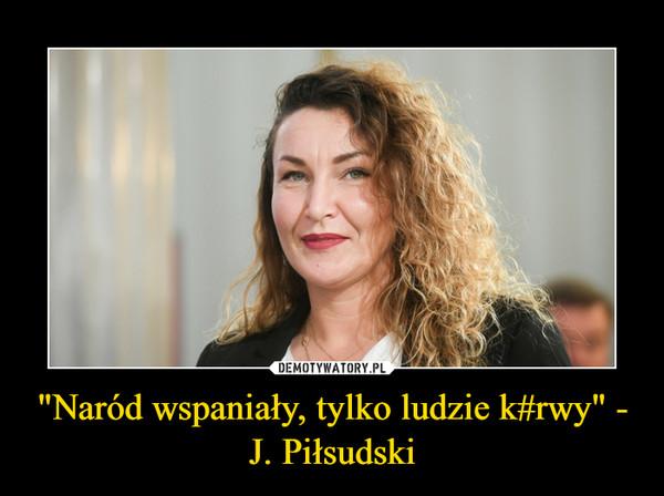 """""""Naród wspaniały, tylko ludzie k#rwy"""" - J. Piłsudski –"""