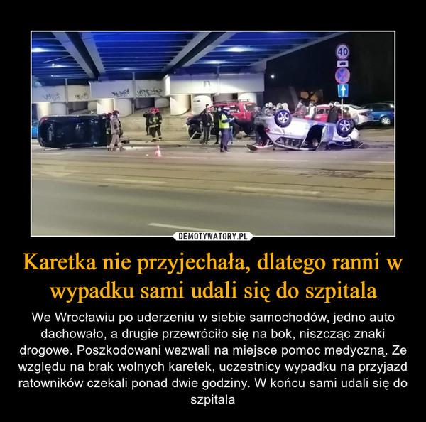 Karetka nie przyjechała, dlatego ranni w wypadku sami udali się do szpitala – We Wrocławiu po uderzeniu w siebie samochodów, jedno auto dachowało, a drugie przewróciło się na bok, niszcząc znaki drogowe. Poszkodowani wezwali na miejsce pomoc medyczną. Ze względu na brak wolnych karetek, uczestnicy wypadku na przyjazd ratowników czekali ponad dwie godziny. W końcu sami udali się do szpitala