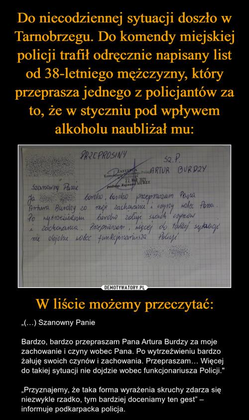 Do niecodziennej sytuacji doszło w Tarnobrzegu. Do komendy miejskiej policji trafił odręcznie napisany list od 38-letniego mężczyzny, który przeprasza jednego z policjantów za to, że w styczniu pod wpływem alkoholu naubliżał mu: W liście możemy przeczytać: