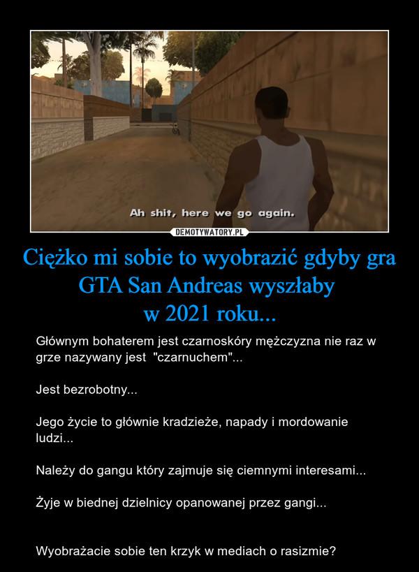 """Ciężko mi sobie to wyobrazić gdyby gra GTA San Andreas wyszłaby w 2021 roku... – Głównym bohaterem jest czarnoskóry mężczyzna nie raz w grze nazywany jest  """"czarnuchem""""...Jest bezrobotny...Jego życie to głównie kradzieże, napady i mordowanie ludzi...Należy do gangu który zajmuje się ciemnymi interesami...Żyje w biednej dzielnicy opanowanej przez gangi...Wyobrażacie sobie ten krzyk w mediach o rasizmie?"""