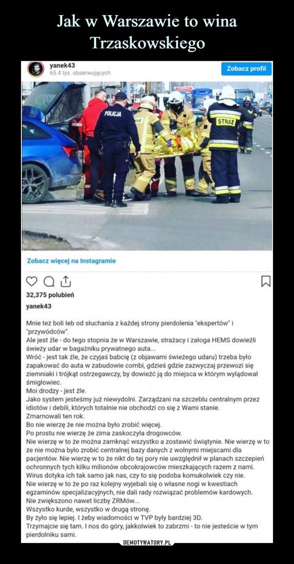 """–  Mnie tez boli łeb od słuchania z ka2de) strony pierdolenia """"ekspertów' I 'przywódców*.Ale jest źle - do tego stopnia że w Warszawie, strażacy i załoga HEMS dowieźli świeży udar w bagażniku prywatnego auta...Wróć • Jest tak źle, źe czyjaś babcię (z objawami świeżego udaru) trzeba byłozapakować do auta w zabudowie combi, gdzieś gdzie zazwyczaj przewozi sięziemniaki i trójkąt ostrzegawczy, by dowieźć ją do miejsca w którym wylądowałśmigłowiec.Moi drodzy - jest źle.Jako system Jesteśmy Już niewydolni. Zarządzani na szczeblu centralnym przez Idiotów i debili, których totalnie nie obchodzi co się z Wami stanie. Zmarnowali ten rok.Bo nie wierzę źe nie można było zrobić więcej.Po prostu nie wierzę źe zima zaskoczyła drogowców.Nie wierzę w to źe można zamknąć wszystko a zostawić świątynie. Nie wierzę w toze nie można było zrobić centralnej bazy danych z wolnymi miejscami dlapacjentów. Nie wierzę w to ze nikt do tej pory nie uwzględnił w planach szczepieńochronnych tych kilku milionów obcokrajowców mieszkających razem z nami.Wirus dotyka Ich tak samo jak nas, czy to się podoba komukolwiek czy nie.Nie wierzę w to źe po raz kolejny wyjebali się o własne nogi w kwestiachegzaminów specjalizacyjnych, nie dali rady rozwiązać problemów kardowych.Nie zwiększono nawet liczby ZRMów...Wszystko kurde, wszystko w drugą stronę.By żyło się lepiej. I żeby wiadomości w TVP były bardziej 3D.Trzymajcie się tam. I nos do góry, jakkolwiek to zabrzmi - to nie jesteście w tymplerdolniku sami."""