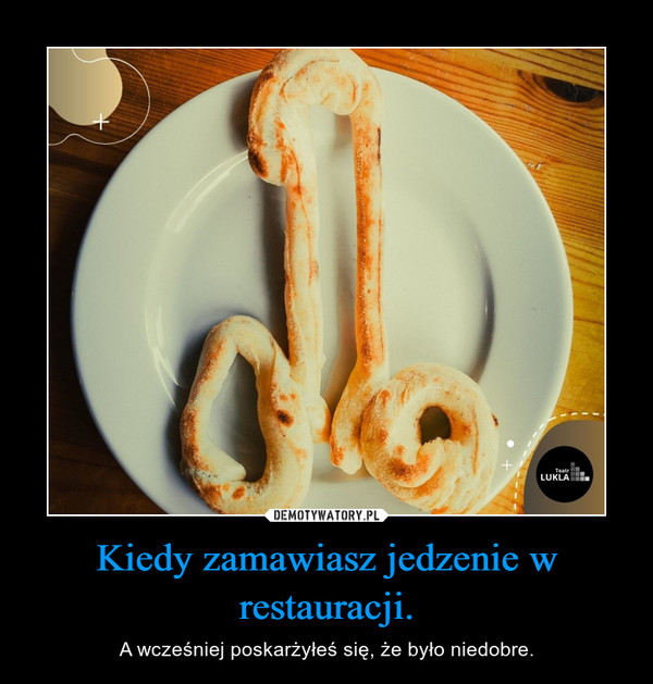 Kiedy zamawiasz jedzenie w restauracji. – A wcześniej poskarżyłeś się, że było niedobre.