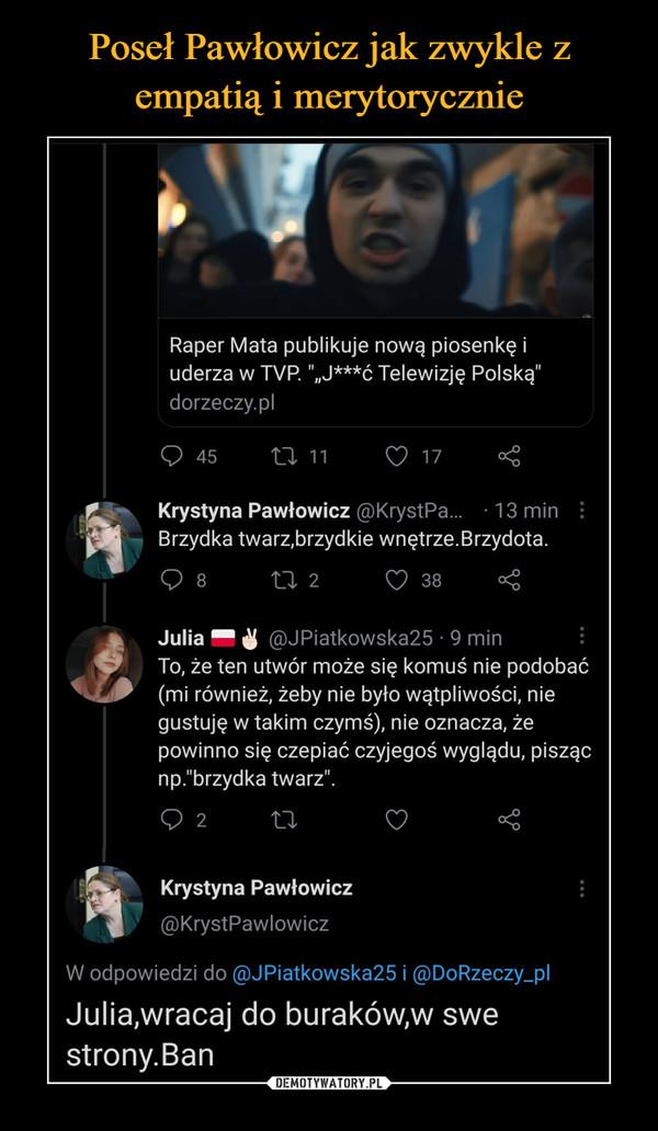 """–  Raper Mata publikuje nową piosenkę i uderza w TVP """"""""J***ć Telewizję Polską"""" dorzeczy.pl 45 Krystyna Pawłowicz @KrystPa... • 13 min Brzydka twarz,brzydkie wnętrze. Brzydota. n 2 d 38 cćc Julia ,@JPiatkowska25 • 9 min To, że ten utwór może się komuś nie podobać (mi również, żeby nie było wątpliwości, nie gustuję w takim czymś), nie oznacza, że powinno się czepiać czyjegoś wyglądu, pisząc np.""""brzydka twarz"""". Krystyna Pawłowicz @KrystPawlowicz"""