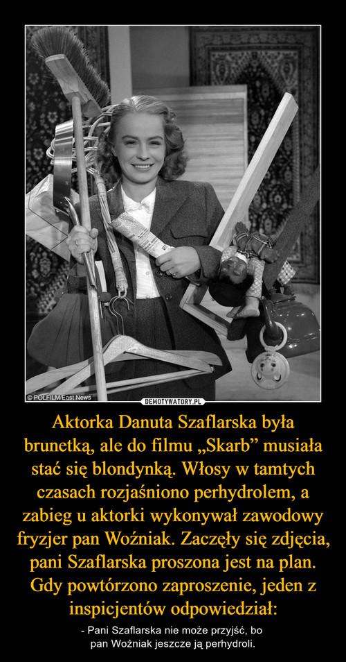 """Aktorka Danuta Szaflarska była brunetką, ale do filmu """"Skarb"""" musiała stać się blondynką. Włosy w tamtych czasach rozjaśniono perhydrolem, a zabieg u aktorki wykonywał zawodowy fryzjer pan Woźniak. Zaczęły się zdjęcia, pani Szaflarska proszona jest na plan. Gdy powtórzono zaproszenie, jeden z inspicjentów odpowiedział:"""