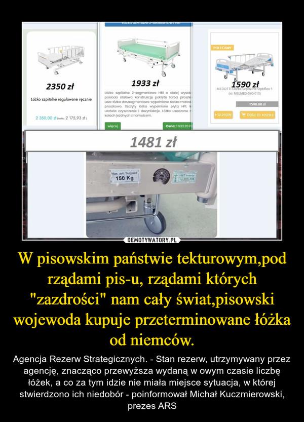 """W pisowskim państwie tekturowym,pod rządami pis-u, rządami których """"zazdrości"""" nam cały świat,pisowski wojewoda kupuje przeterminowane łóżka od niemców. – Agencja Rezerw Strategicznych. - Stan rezerw, utrzymywany przez agencję, znacząco przewyższa wydaną w owym czasie liczbę łóżek, a co za tym idzie nie miała miejsce sytuacja, w której stwierdzono ich niedobór - poinformował Michał Kuczmierowski, prezes ARS"""