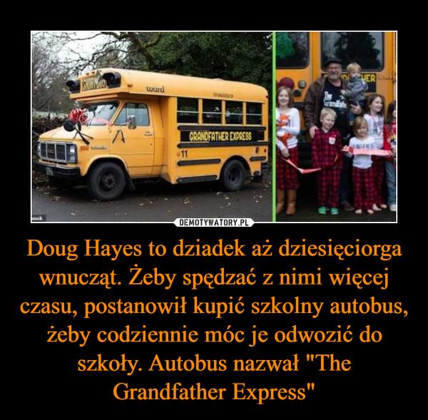 """Doug Hayes to dziadek aż dziesięciorga wnucząt. Żeby spędzać z nimi więcej czasu, postanowił kupić szkolny autobus, żeby codziennie móc je odwozić do szkoły. Autobus nazwał """"The Grandfather Express"""" –"""