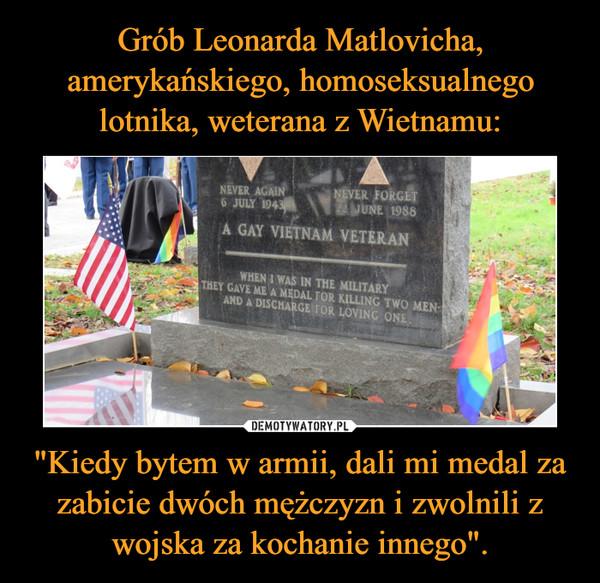 """""""Kiedy bytem w armii, dali mi medal za zabicie dwóch mężczyzn i zwolnili z wojska za kochanie innego"""". –"""