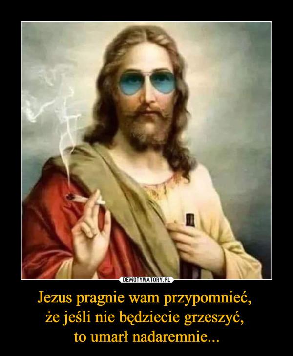 Jezus pragnie wam przypomnieć, że jeśli nie będziecie grzeszyć, to umarł nadaremnie... –