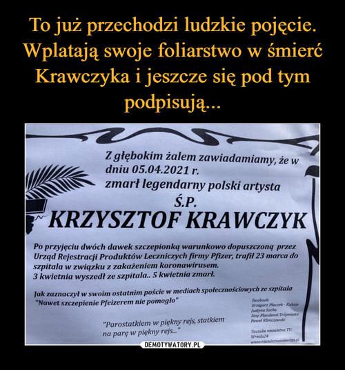To już przechodzi ludzkie pojęcie. Wplatają swoje foliarstwo w śmierć Krawczyka i jeszcze się pod tym podpisują...