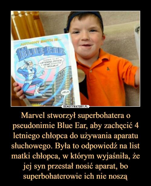 Marvel stworzył superbohatera o pseudonimie Blue Ear, aby zachęcić 4 letniego chłopca do używania aparatu słuchowego. Była to odpowiedź na list matki chłopca, w którym wyjaśniła, że jej syn przestał nosić aparat, bo superbohaterowie ich nie noszą