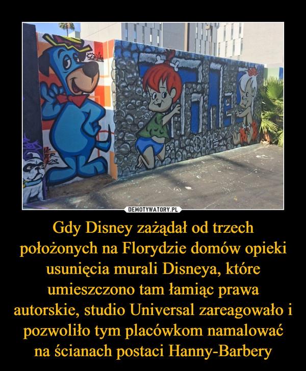 Gdy Disney zażądał od trzech położonych na Florydzie domów opieki usunięcia murali Disneya, które umieszczono tam łamiąc prawa autorskie, studio Universal zareagowało i pozwoliło tym placówkom namalować na ścianach postaci Hanny-Barbery –
