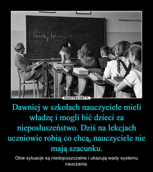 Dawniej w szkołach nauczyciele mieli władzę i mogli bić dzieci za nieposłuszeństwo. Dziś na lekcjach uczniowie robią co chcą, nauczyciele nie mają szacunku.