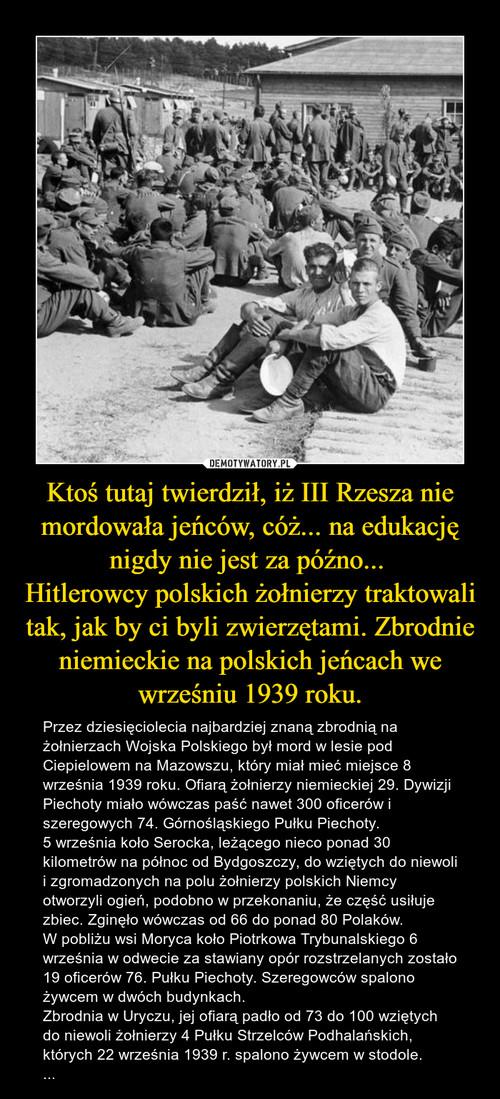 Ktoś tutaj twierdził, iż III Rzesza nie mordowała jeńców, cóż... na edukację nigdy nie jest za późno...  Hitlerowcy polskich żołnierzy traktowali tak, jak by ci byli zwierzętami. Zbrodnie niemieckie na polskich jeńcach we wrześniu 1939 roku.