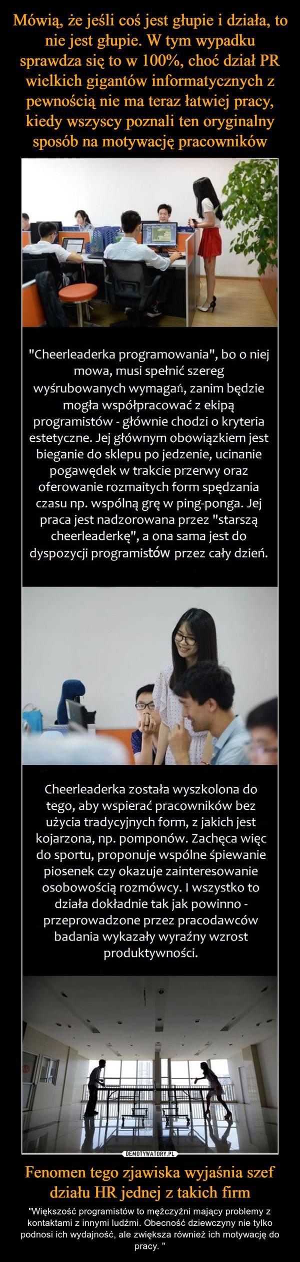 """Fenomen tego zjawiska wyjaśnia szef działu HR jednej z takich firm – """"Większość programistów to mężczyźni mający problemy z kontaktami z innymi ludźmi. Obecność dziewczyny nie tylko podnosi ich wydajność, ale zwiększa również ich motywację do pracy. """""""