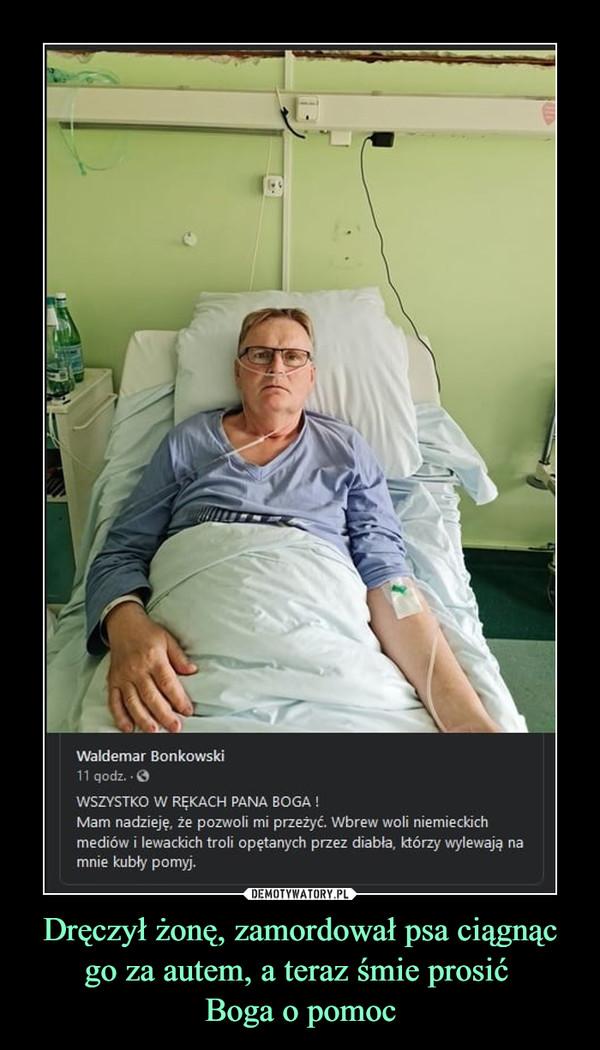 Dręczył żonę, zamordował psa ciągnąc go za autem, a teraz śmie prosić Boga o pomoc –
