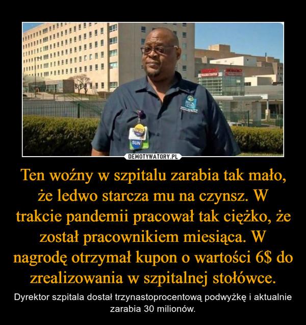 Ten woźny w szpitalu zarabia tak mało, że ledwo starcza mu na czynsz. W trakcie pandemii pracował tak ciężko, że został pracownikiem miesiąca. W nagrodę otrzymał kupon o wartości 6$ do zrealizowania w szpitalnej stołówce. – Dyrektor szpitala dostał trzynastoprocentową podwyżkę i aktualnie zarabia 30 milionów.