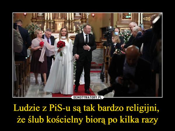 Ludzie z PiS-u są tak bardzo religijni, że ślub kościelny biorą po kilka razy –