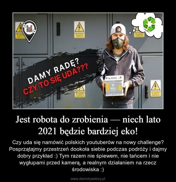 Jest robota do zrobienia — niech lato 2021 będzie bardziej eko! – Czy uda się namówić polskich youtuberów na nowy challenge? Posprzątajmy przestrzeń dookoła siebie podczas podróży i dajmy dobry przykład :) Tym razem nie śpiewem, nie tańcem i nie wygłupami przed kamerą, a realnym działaniem na rzecz środowiska :)