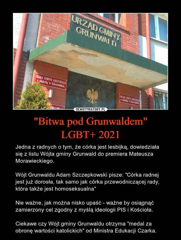 """""""Bitwa pod Grunwaldem""""LGBT+ 2021 – Jedna z radnych o tym, że córka jest lesbijką, dowiedziała się z listu Wójta gminy Grunwald do premiera Mateusza Morawieckiego.Wójt Grunwaldu Adam Szczepkowski pisze: """"Córka radnej jest już dorosła, tak samo jak córka przewodniczącej rady, która także jest homoseksualna""""Nie ważne, jak można nisko upaść - ważne by osiągnąć zamierzony cel zgodny z myślą ideologii PIS i Kościoła. Ciekawe czy Wójt gminy Grunwaldu otrzyma """"medal za obronę wartości katolickich"""" od Ministra Edukacji Czarka."""