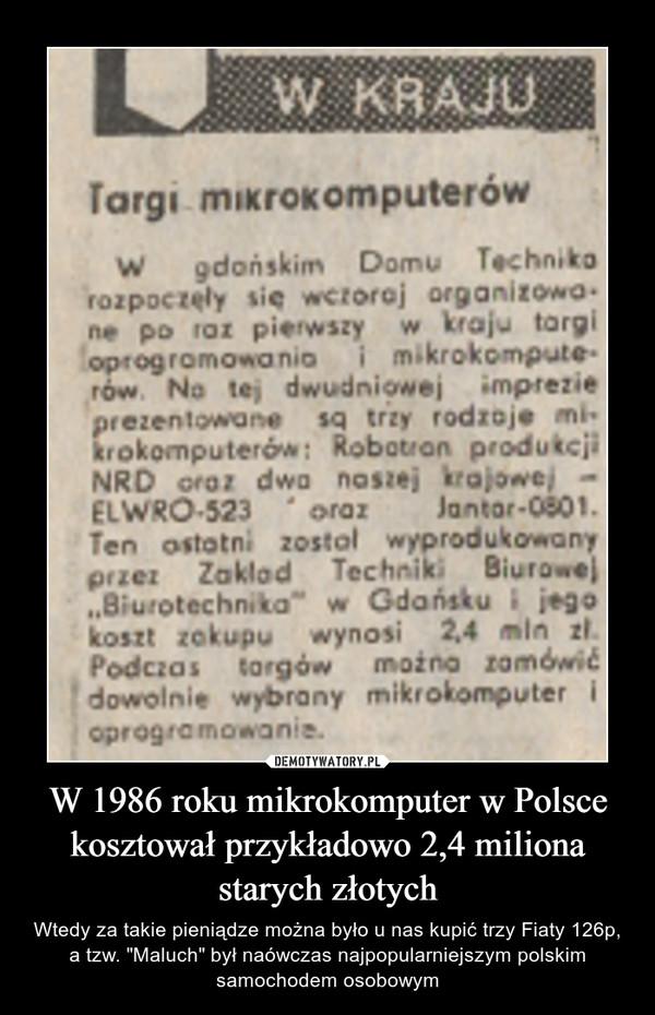 """W 1986 roku mikrokomputer w Polsce kosztował przykładowo 2,4 miliona starych złotych – Wtedy za takie pieniądze można było u nas kupić trzy Fiaty 126p, a tzw. """"Maluch"""" był naówczas najpopularniejszym polskim samochodem osobowym"""