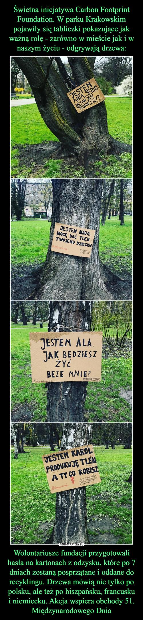 Świetna inicjatywa Carbon Footprint Foundation. W parku Krakowskim pojawiły się tabliczki pokazujące jak ważną rolę - zarówno w mieście jak i w naszym życiu - odgrywają drzewa: Wolontariusze fundacji przygotowali hasła na kartonach z odzysku, które po 7 dniach zostaną posprzątane i oddane do recyklingu. Drzewa mówią nie tylko po polsku, ale też po hiszpańsku, francusku i niemiecku. Akcja wspiera obchody 51. Międzynarodowego Dnia