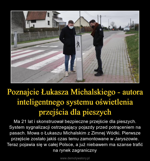 Poznajcie Łukasza Michalskiego - autora inteligentnego systemu oświetlenia przejścia dla pieszych – Ma 21 lat i skonstruował bezpieczne przejście dla pieszych. System sygnalizacji ostrzegający pojazdy przed potrąceniem na pasach. Mowa o Łukaszu Michalskim z Zimnej Wódki. Pierwsze przejście zostało jakiś czas temu zamontowane w Jaryszowie. Teraz pojawia się w całej Polsce, a już niebawem ma szanse trafić na rynek zagraniczny
