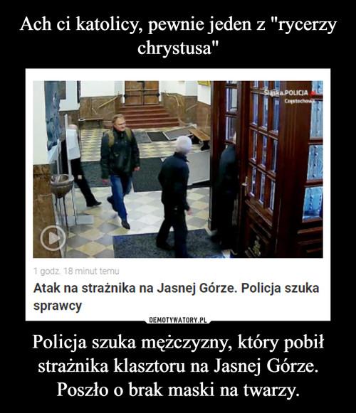"""Ach ci katolicy, pewnie jeden z """"rycerzy chrystusa"""" Policja szuka mężczyzny, który pobił strażnika klasztoru na Jasnej Górze. Poszło o brak maski na twarzy."""