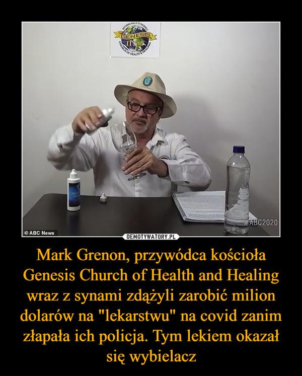 """Mark Grenon, przywódca kościoła Genesis Church of Health and Healing wraz z synami zdążyli zarobić milion dolarów na """"lekarstwu"""" na covid zanim złapała ich policja. Tym lekiem okazał się wybielacz –"""