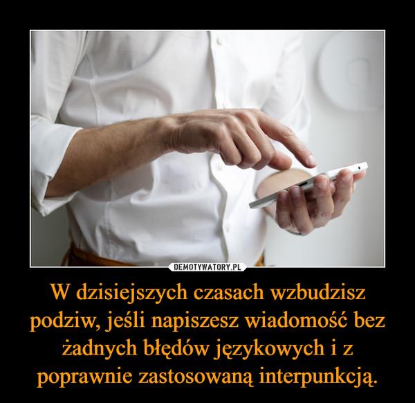 W dzisiejszych czasach wzbudzisz podziw, jeśli napiszesz wiadomość bez żadnych błędów językowych i z poprawnie zastosowaną interpunkcją. –
