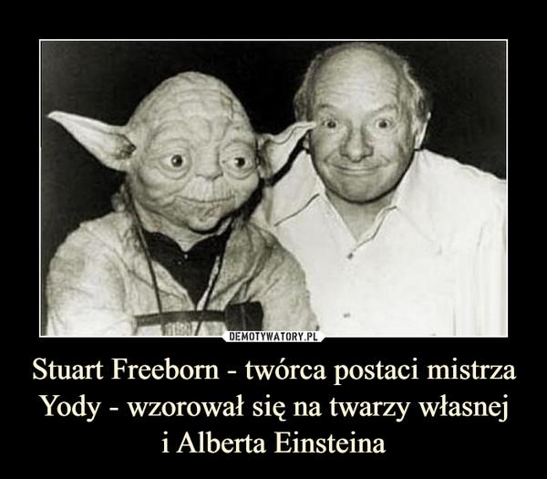 Stuart Freeborn - twórca postaci mistrza Yody - wzorował się na twarzy własneji Alberta Einsteina –