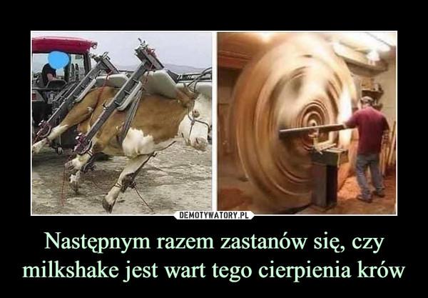 Następnym razem zastanów się, czy milkshake jest wart tego cierpienia krów –