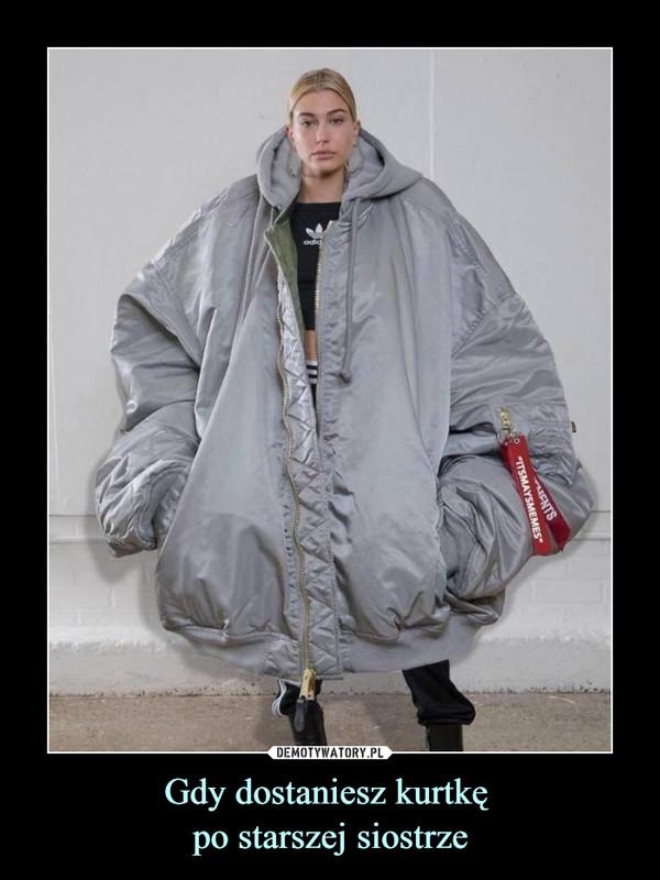 Gdy dostaniesz kurtkę po starszej siostrze –