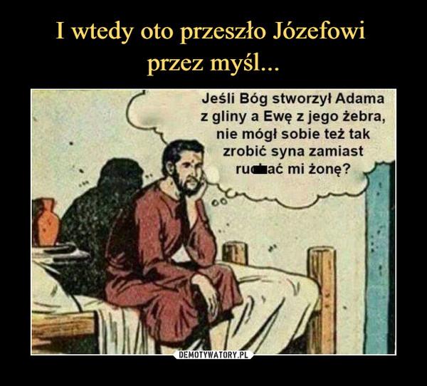 –  Jeśli Bóg stworzył Adamaz gliny a Ewę z jego żebra,nie mógł sobie też takzrobić syna zamiastru•ać mi żonę?
