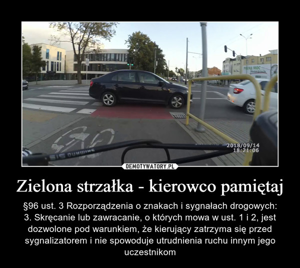 Zielona strzałka - kierowco pamiętaj – §96 ust. 3 Rozporządzenia o znakach i sygnałach drogowych:3. Skręcanie lub zawracanie, o których mowa w ust. 1 i 2, jest dozwolone pod warunkiem, że kierujący zatrzyma się przed sygnalizatorem i nie spowoduje utrudnienia ruchu innym jego uczestnikom