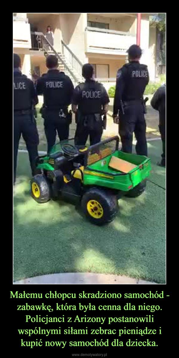 Małemu chłopcu skradziono samochód - zabawkę, która była cenna dla niego. Policjanci z Arizony postanowili wspólnymi siłami zebrac pieniądze i kupić nowy samochód dla dziecka. –