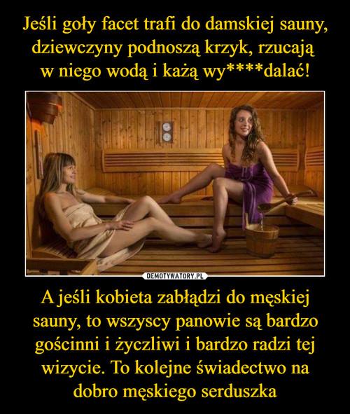 Jeśli goły facet trafi do damskiej sauny, dziewczyny podnoszą krzyk, rzucają  w niego wodą i każą wy****dalać! A jeśli kobieta zabłądzi do męskiej sauny, to wszyscy panowie są bardzo gościnni i życzliwi i bardzo radzi tej wizycie. To kolejne świadectwo na dobro męskiego serduszka