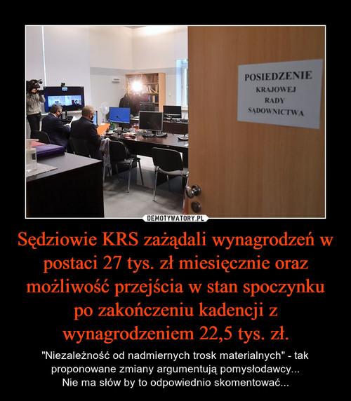 Sędziowie KRS zażądali wynagrodzeń w postaci 27 tys. zł miesięcznie oraz możliwość przejścia w stan spoczynku po zakończeniu kadencji z wynagrodzeniem 22,5 tys. zł.