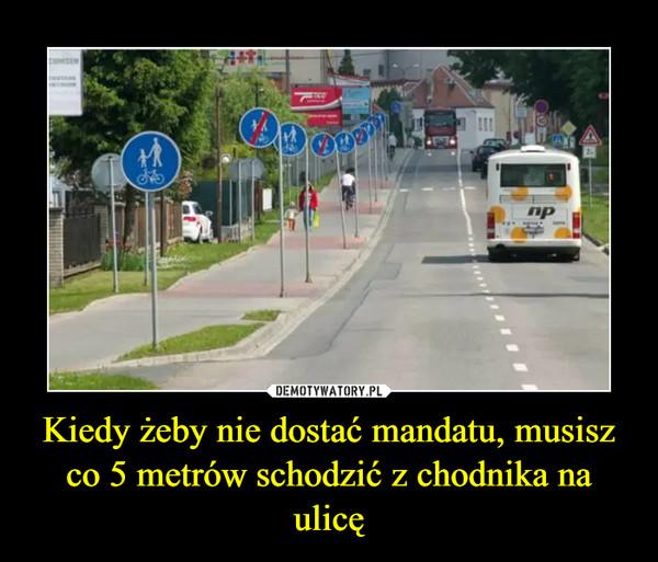 Kiedy żeby nie dostać mandatu, musisz co 5 metrów schodzić z chodnika na ulicę –