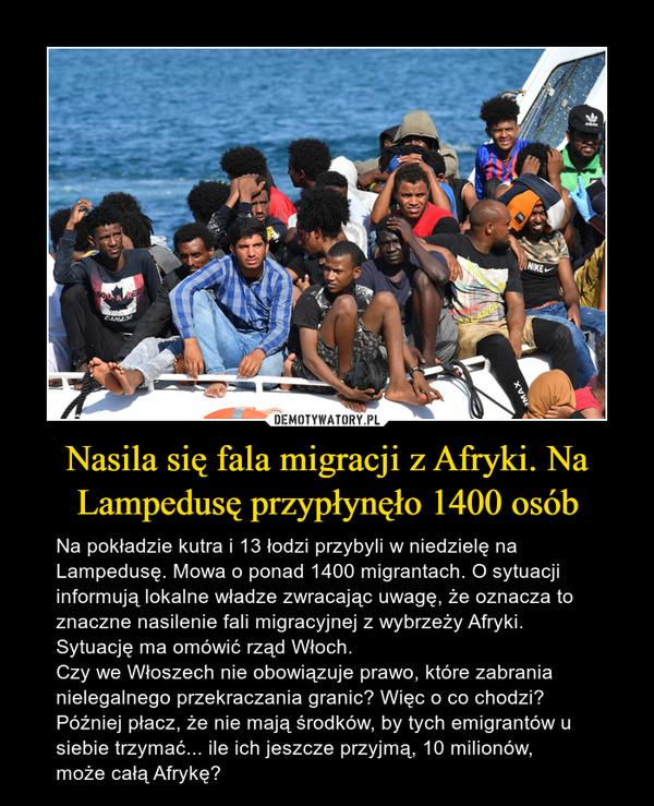 Nasila się fala migracji z Afryki. Na Lampedusę przypłynęło 1400 osób – Na pokładzie kutra i 13 łodzi przybyli w niedzielę na Lampedusę. Mowa o ponad 1400 migrantach. O sytuacji informują lokalne władze zwracając uwagę, że oznacza to znaczne nasilenie fali migracyjnej z wybrzeży Afryki. Sytuację ma omówić rząd Włoch.Czy we Włoszech nie obowiązuje prawo, które zabrania nielegalnego przekraczania granic? Więc o co chodzi? Później płacz, że nie mają środków, by tych emigrantów u siebie trzymać... ile ich jeszcze przyjmą, 10 milionów, może całą Afrykę?