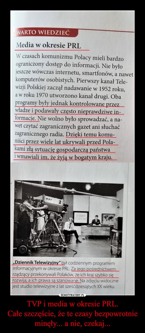 """TVP i media w okresie PRL.Całe szczęście, że te czasy bezpowrotnie minęły... a nie, czekaj... –  Media w okresie PRLW czasach komunizmu Polacy mieli bardzoograniczony dostęp do informacji. Nie byłojeszcze wówczas internetu, smartfonów, a nawetkomputerów osobistych. Pierwszy kanał Tele-wizji Polskiej zaczął nadawanie w 1952 roku,a w roku 1970 utworzono kanał drugi. Obaprogramy były jednak kontrolowane przezwładze i podawały często nieprawdziwe in-formacje. Nie wolno było sprowadzać, a na-wet czytać zagranicznych gazet ani słuchaćzagranicznego radia. Dzięki temu komu-niści przez wiele lat ukrywali przed Pola-kami złą sytuację gospodarcza państwai wmawiali im. że żyją w bogatym kraju.""""Dziennik Telewizyjny"""" był codziennym programeminformacyjnym w okresie PRL. Za ieao pośrednictwemrządzący przekonywali Polaków, że ich kraj szybko sięrozwija, a ich prawa sa szanowane. Na zdjęciu widocznejest studio telewizyjne z lat sześćdziesiątych XX wieku."""