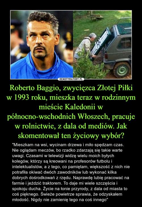 Roberto Baggio, zwycięzca Złotej Piłki w 1993 roku, mieszka teraz w rodzinnym mieście Kaledonii w północno-wschodnich Włoszech, pracuje w rolnictwie, z dala od mediów. Jak skomentował ten życiowy wybór?