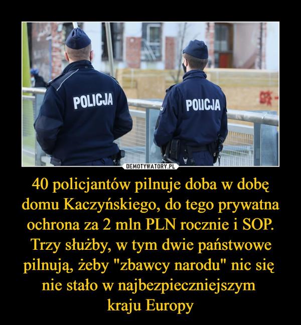 """40 policjantów pilnuje doba w dobę domu Kaczyńskiego, do tego prywatna ochrona za 2 mln PLN rocznie i SOP. Trzy służby, w tym dwie państwowe pilnują, żeby """"zbawcy narodu"""" nic się nie stało w najbezpieczniejszym kraju Europy –"""