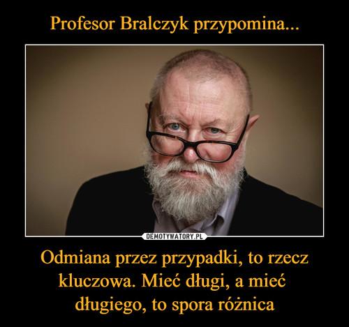 Profesor Bralczyk przypomina... Odmiana przez przypadki, to rzecz kluczowa. Mieć długi, a mieć  długiego, to spora różnica