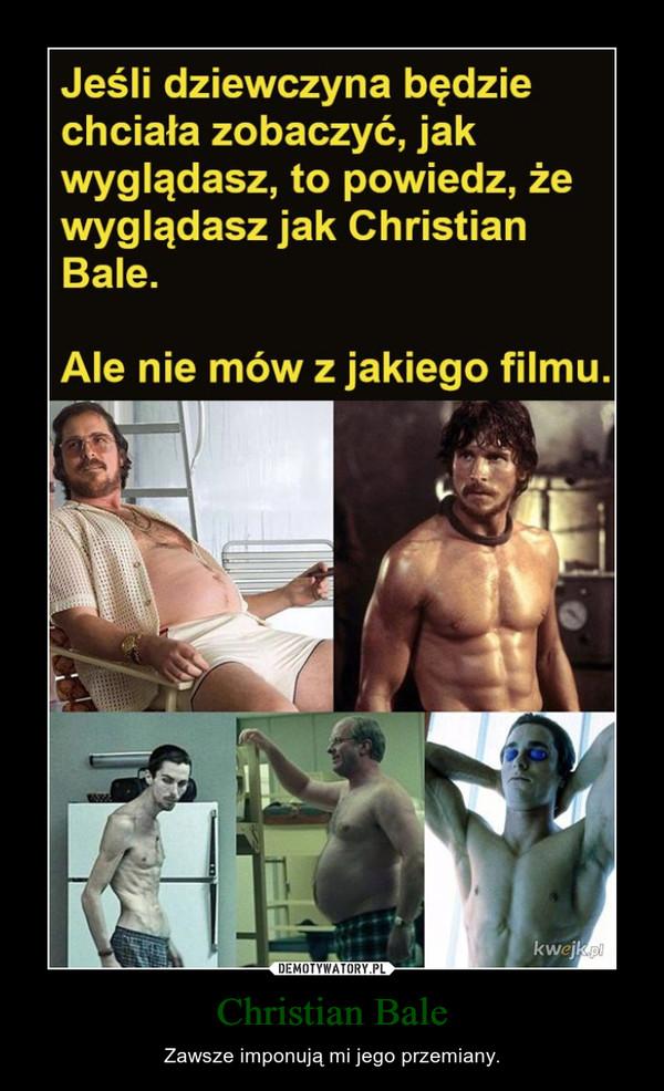 Christian Bale – Zawsze imponują mi jego przemiany.