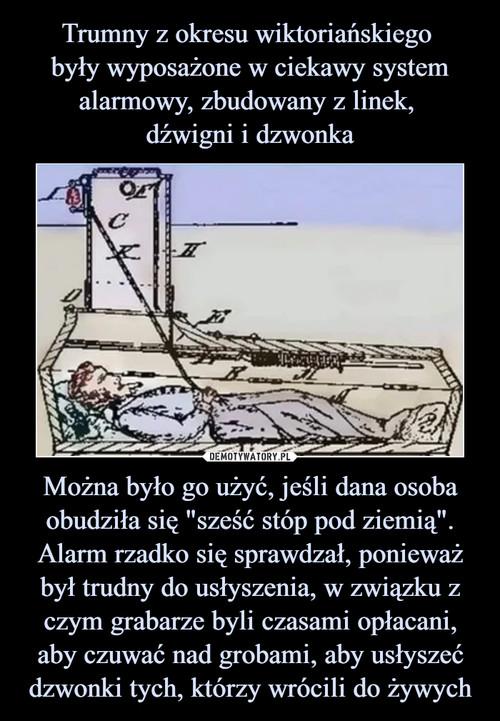 """Trumny z okresu wiktoriańskiego  były wyposażone w ciekawy system alarmowy, zbudowany z linek,  dźwigni i dzwonka Można było go użyć, jeśli dana osoba obudziła się """"sześć stóp pod ziemią"""". Alarm rzadko się sprawdzał, ponieważ był trudny do usłyszenia, w związku z czym grabarze byli czasami opłacani, aby czuwać nad grobami, aby usłyszeć dzwonki tych, którzy wrócili do żywych"""
