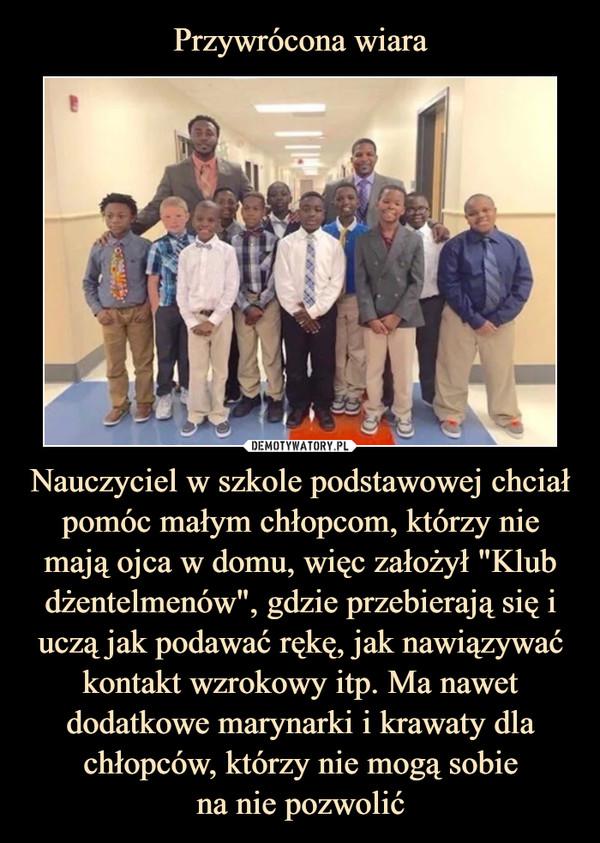 """Nauczyciel w szkole podstawowej chciał pomóc małym chłopcom, którzy nie mają ojca w domu, więc założył """"Klub dżentelmenów"""", gdzie przebierają się i uczą jak podawać rękę, jak nawiązywać kontakt wzrokowy itp. Ma nawet dodatkowe marynarki i krawaty dla chłopców, którzy nie mogą sobiena nie pozwolić –"""