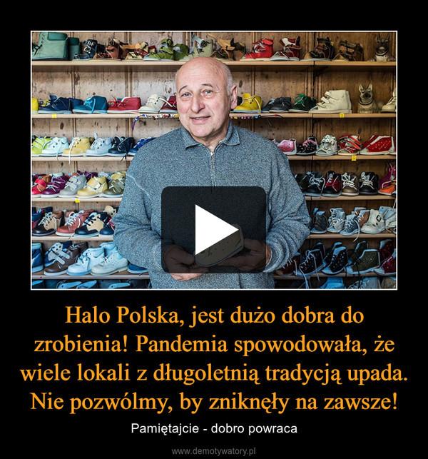 Halo Polska, jest dużo dobra do zrobienia! Pandemia spowodowała, że wiele lokali z długoletnią tradycją upada. Nie pozwólmy, by zniknęły na zawsze! – Pamiętajcie - dobro powraca