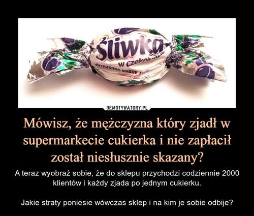 Mówisz, że mężczyzna który zjadł w supermarkecie cukierka i nie zapłacił został niesłusznie skazany?