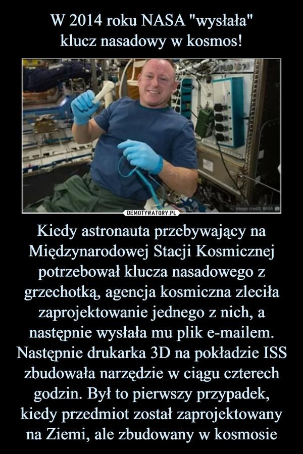 Kiedy astronauta przebywający na Międzynarodowej Stacji Kosmicznej potrzebował klucza nasadowego z grzechotką, agencja kosmiczna zleciła zaprojektowanie jednego z nich, a następnie wysłała mu plik e-mailem. Następnie drukarka 3D na pokładzie ISS zbudowała narzędzie w ciągu czterech godzin. Był to pierwszy przypadek, kiedy przedmiot został zaprojektowany na Ziemi, ale zbudowany w kosmosie –